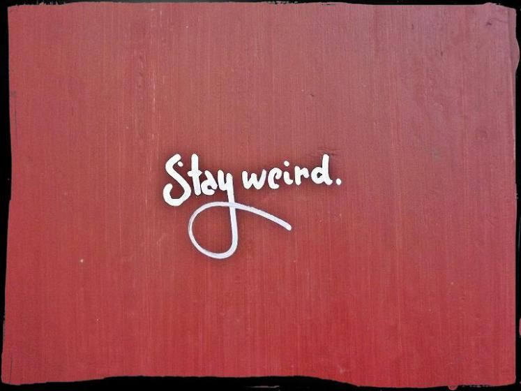 """Stay weird.""(Straße unbekannt, Dezember 2012)"